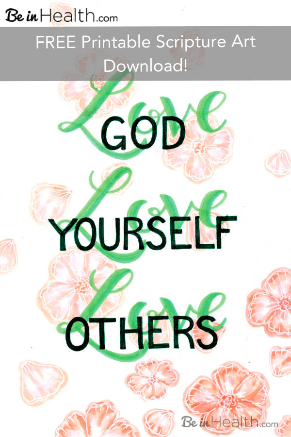 FREE printable scripture art download – Love God, Love Yourself, Love Others – The greatest commandment. At Be in Health, we know that God