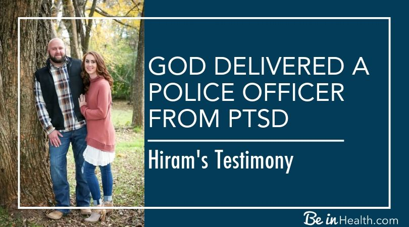 God delivered a police officer from PTSD at Be in Health. Read Hiram's testimony of how he was set free and healed of PTSD.