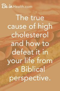 Discover the true cause of high cholesterol and how to defeat it in your life from a Biblical perspective. It is more than just diet.