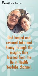 God healed and restored Jake and Penny through the insights they learned on the Be in Health YouTube channel.