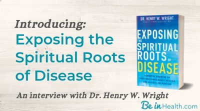 Introducing Exposing the Spiritual Roots of Disease, Dr. Henry W. Wright's Newest Book, with answers to the questions that you've been wondering