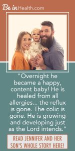 When no other colic remedies would work, Jennifer found biblical solutions for colic and their other health issues through Be in Health. Read her testimony here and find hope and real solutions for your life.
