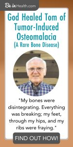 God healed Tom of a rare bone disease called Tumor-Induced Osteomalacia at Be in Health. What God did for Tom, He can do for you too. No matter how sever or rare your disease is God has answers and real solutions for your life, no meds required. Read more here!