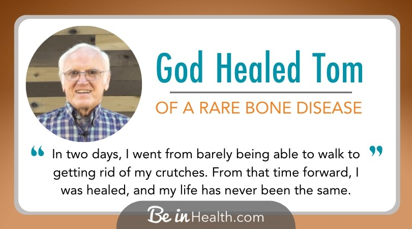 God met Tom with the truth from His Word, and Tom received healing from tumor-induced osteomalacia – a rare bone disease, at Be in Health®
