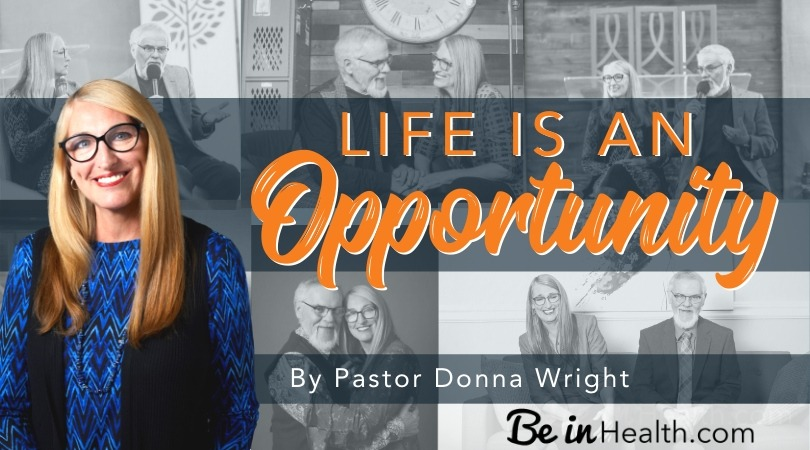 How to recognize and take advantage of the fact that life is an opportunity, no matter what is going on around you.
