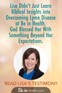 Lisa was debilitated by the effects of chronic lyme disease as well as other diagnoses. Although she was receiving treatment to manage her symptoms, she knew her only hope for recovery was in God. Read her testimony to find out how God met her and healed her in more ways than she ever expected. Find real solutions for your life too.