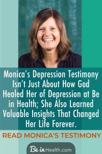 Monica's Depression Testimony isn't just about depression; she also learned valuable insights at Be in Health® that changed her life forever. Find out more!