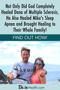 Not only did God completely heal Dana of Multiple Sclerosis, He also healed Mike's sleep apnea and brought healing to their whole family! Find out how!