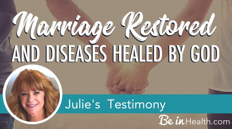 Marriage restored and diseases healed by God as a result of these Biblical principles that Julie and her husband learned and applied to their lives at Be in Health®.