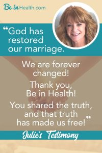 Julie and her husband thought they had a healthy marriage but when their health began to deteriorate, their relationship began to fall apart too. They discovered the reason why at Be in Health and learned how to restore their marriage and to walk in health once again.