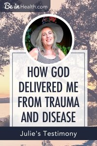 God gave Julie healing from trauma and as a result she was also healed of her diseases. Find out how!